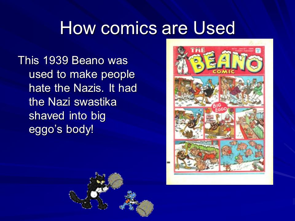 How comics are Used This 1939 Beano was used to make people hate the Nazis. It had the Nazi swastika shaved into big eggo's body!