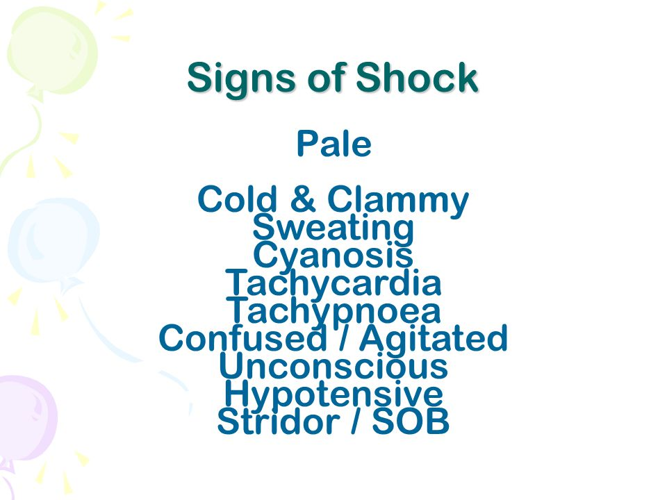 Signs of Shock Pale Cold & Clammy Sweating Cyanosis Tachycardia Tachypnoea Confused / Agitated Unconscious Hypotensive Stridor / SOB