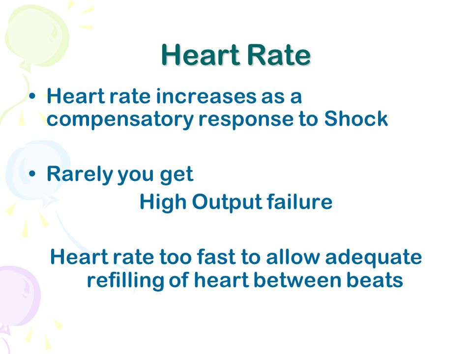 Heart Rate Heart rate increases as a compensatory response to Shock Rarely you get High Output failure Heart rate too fast to allow adequate refilling of heart between beats