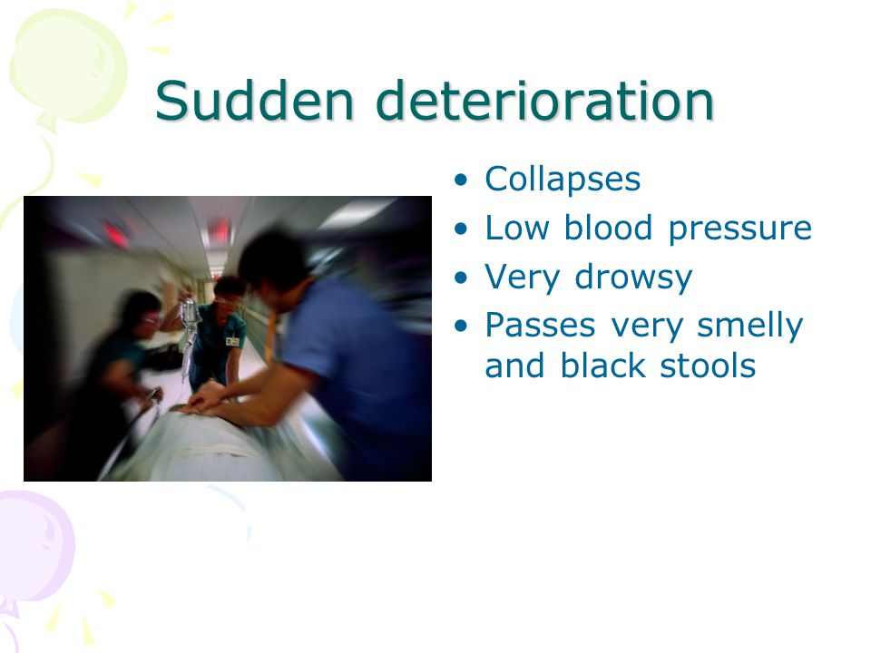 Sudden deterioration Collapses Low blood pressure Very drowsy Passes very smelly and black stools
