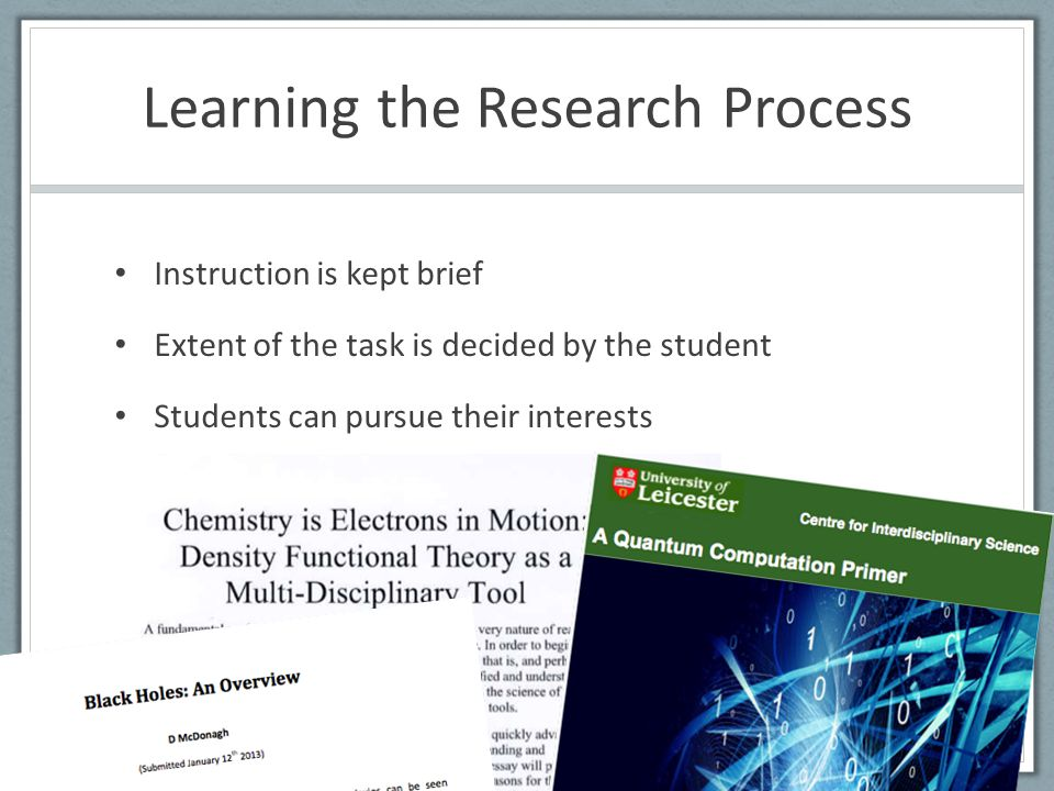 Learning the Research Process Instruction is kept brief Extent of the task is decided by the student Students can pursue their interests