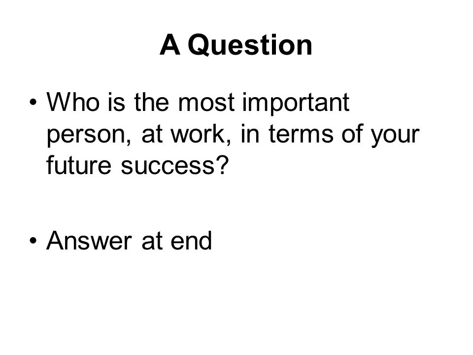 A Question Who is the most important person, at work, in terms of your future success.