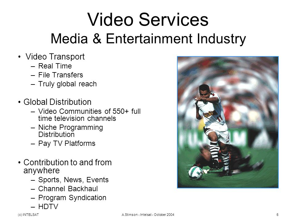 (c) INTELSATA.Stimson - Intelsat - October 20046 Video Services Media & Entertainment Industry Video Transport –Real Time –File Transfers –Truly globa