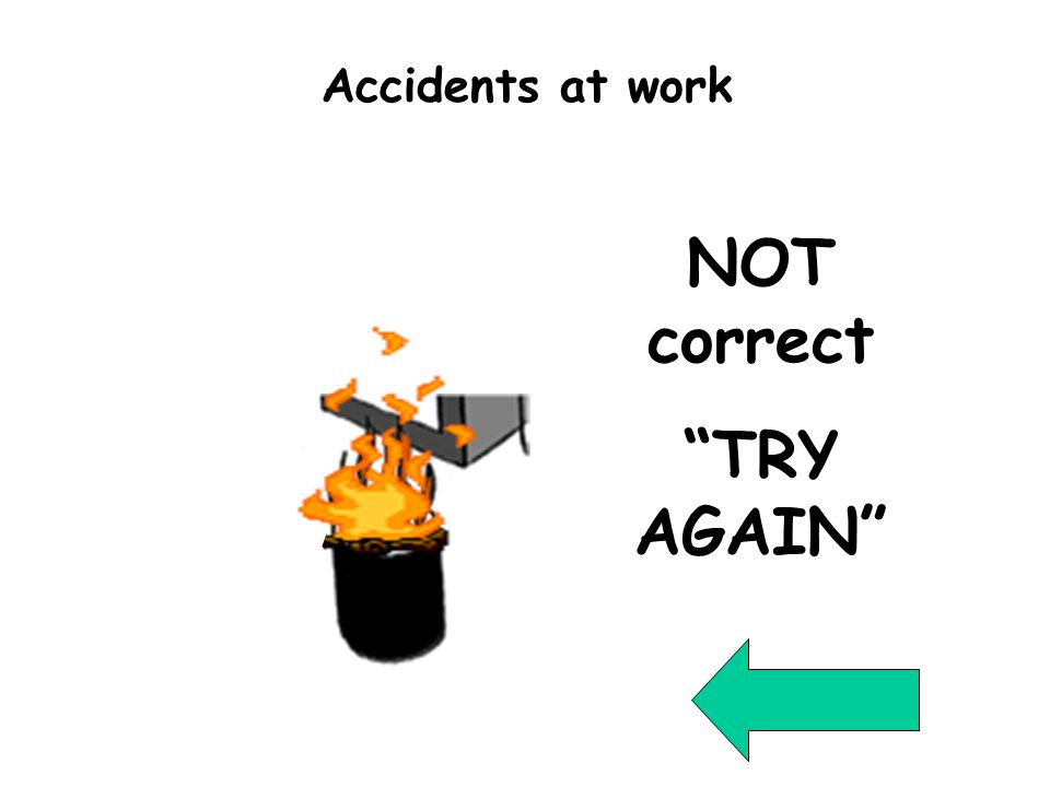 Wrong Question 4 NOT correct TRY AGAIN Accidents at work