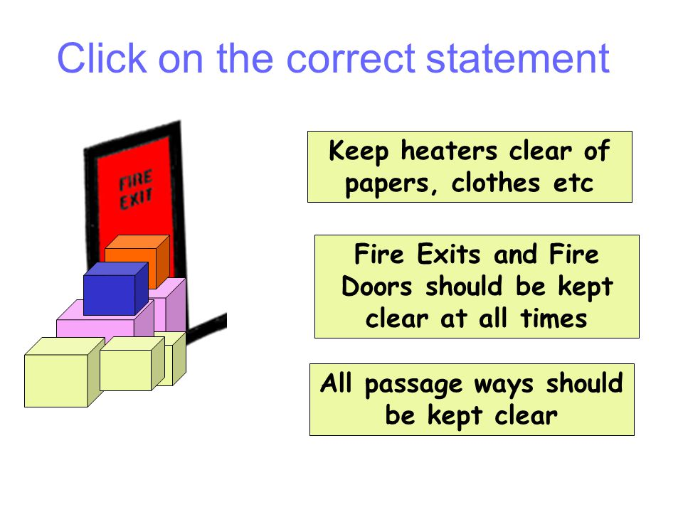 Question 7 Keep heaters clear of papers, clothes etc Fire Exits and Fire Doors should be kept clear at all times All passage ways should be kept clear