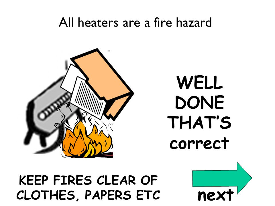 WELL DONE THAT'S correct Correct Qu1 KEEP FIRES CLEAR OF CLOTHES, PAPERS ETC All heaters are a fire hazard next