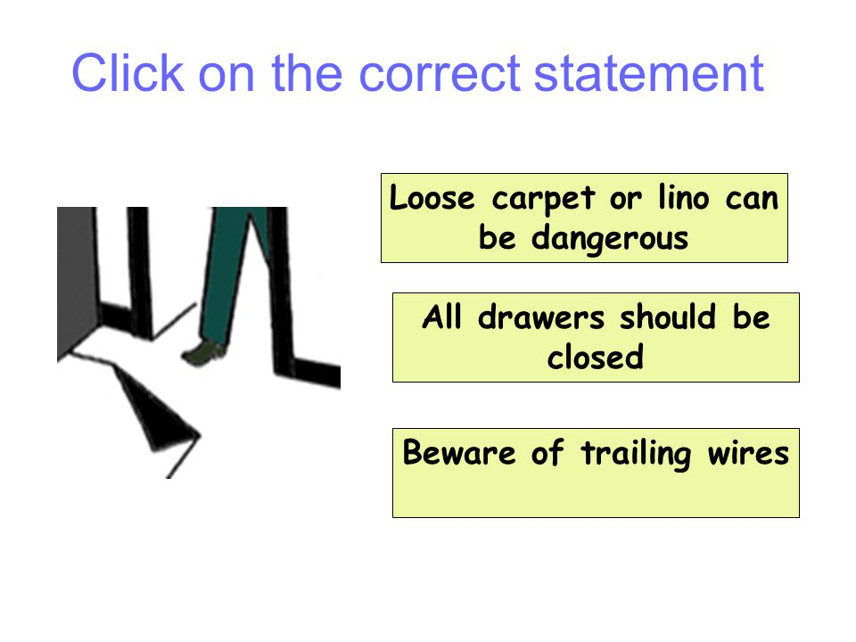 Question 10 Loose carpet or lino can be dangerous All drawers should be closed Beware of trailing wires Click on the correct statement
