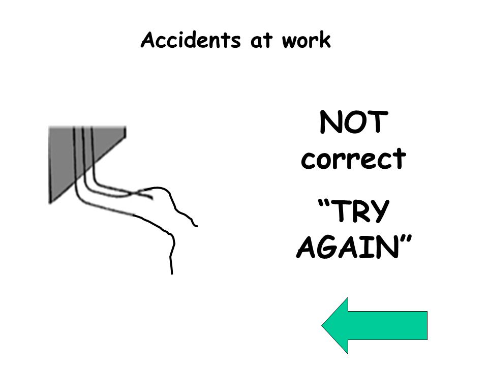 Wrong Question 111 NOT correct TRY AGAIN Accidents at work