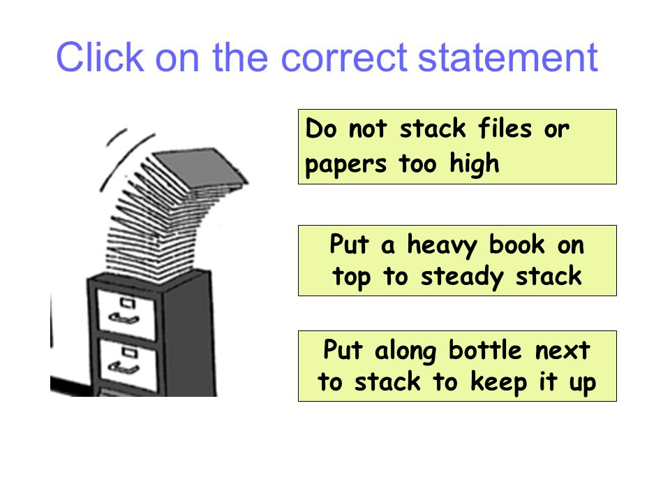 Question 13 Do not stack files or papers too high Put along bottle next to stack to keep it up Put a heavy book on top to steady stack Click on the co