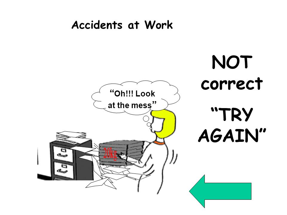 Incorrect 13 NOT correct TRY AGAIN Oh!!! Look at the mess Accidents at Work