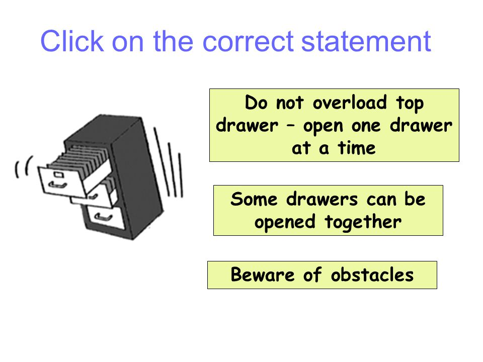 Do not overload top drawer – open one drawer at a time Some drawers can be opened together Beware of obstacles Question 2 Click on the correct stateme