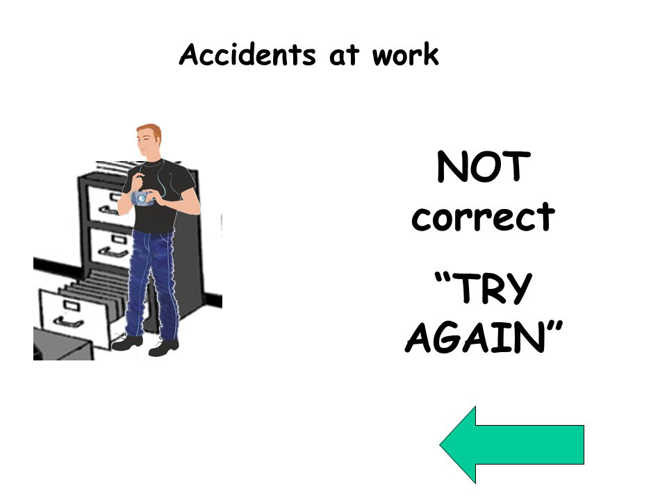 Wrong Question 3 NOT correct TRY AGAIN Accidents at work