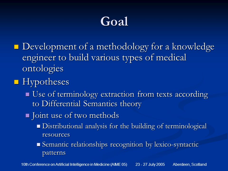 10th Conference on Artificial Intelligence in Medicine (AIME 05) 23 - 27 July 2005 Aberdeen, Scotland Goal Development of a methodology for a knowledge engineer to build various types of medical ontologies Development of a methodology for a knowledge engineer to build various types of medical ontologies Hypotheses Hypotheses Use of terminology extraction from texts according to Differential Semantics theory Use of terminology extraction from texts according to Differential Semantics theory Joint use of two methods Joint use of two methods Distributional analysis for the building of terminological resources Distributional analysis for the building of terminological resources Semantic relationships recognition by lexico-syntactic patterns Semantic relationships recognition by lexico-syntactic patterns