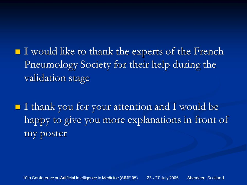 10th Conference on Artificial Intelligence in Medicine (AIME 05) 23 - 27 July 2005 Aberdeen, Scotland I would like to thank the experts of the French Pneumology Society for their help during the validation stage I would like to thank the experts of the French Pneumology Society for their help during the validation stage I thank you for your attention and I would be happy to give you more explanations in front of my poster I thank you for your attention and I would be happy to give you more explanations in front of my poster