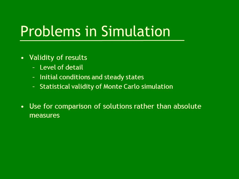 Problems in Simulation Validity of results –Level of detail –Initial conditions and steady states –Statistical validity of Monte Carlo simulation Use for comparison of solutions rather than absolute measures