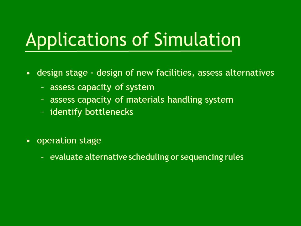 Applications of Simulation design stage - design of new facilities, assess alternatives –assess capacity of system –assess capacity of materials handl