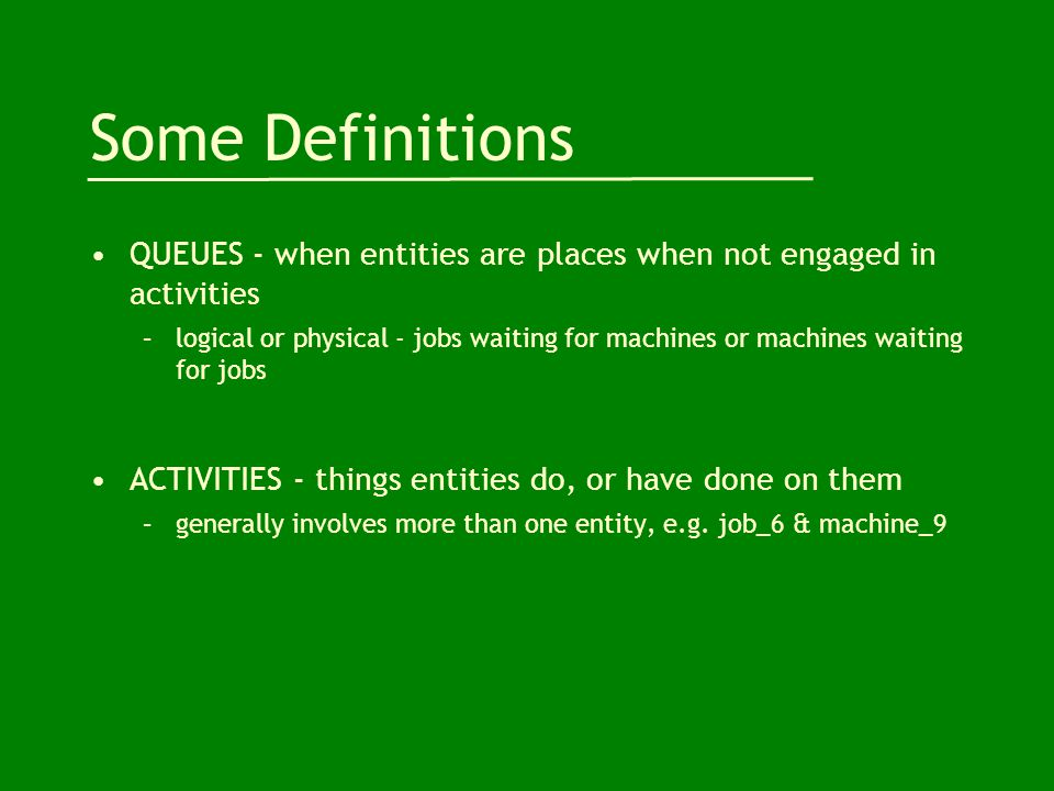 Some Definitions QUEUES - when entities are places when not engaged in activities –logical or physical - jobs waiting for machines or machines waiting