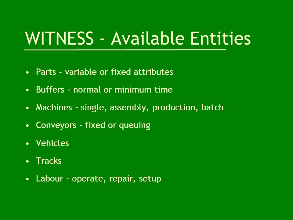 WITNESS - Available Entities Parts - variable or fixed attributes Buffers - normal or minimum time Machines - single, assembly, production, batch Conveyors - fixed or queuing Vehicles Tracks Labour - operate, repair, setup