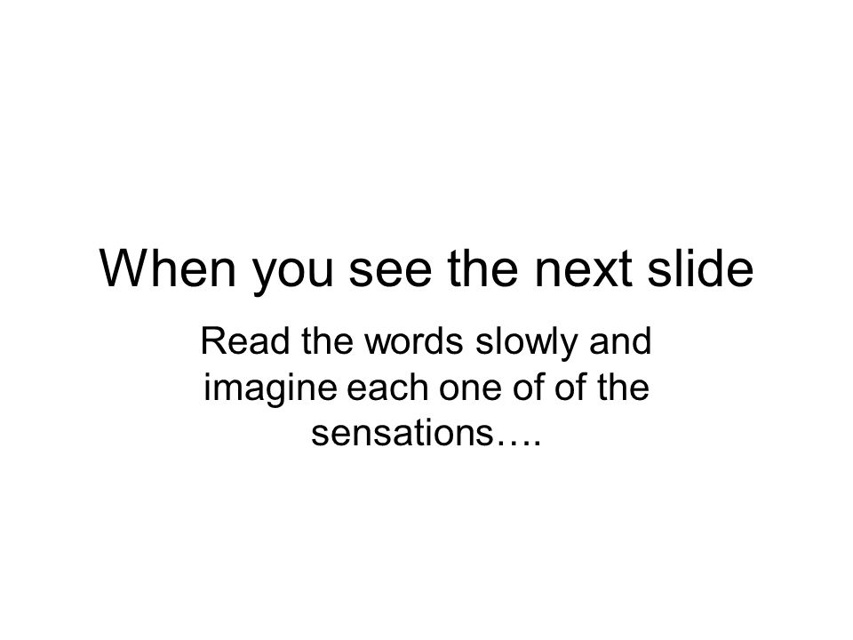 When you see the next slide Read the words slowly and imagine each one of of the sensations….
