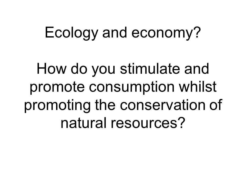 Ecology and economy? How do you stimulate and promote consumption whilst promoting the conservation of natural resources?