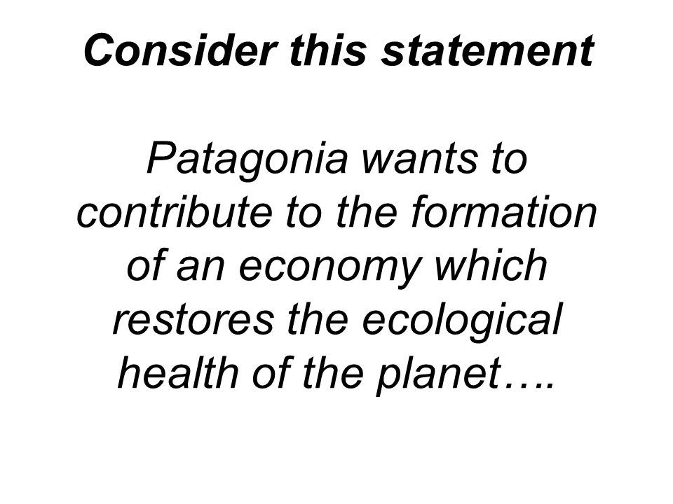Consider this statement Patagonia wants to contribute to the formation of an economy which restores the ecological health of the planet….