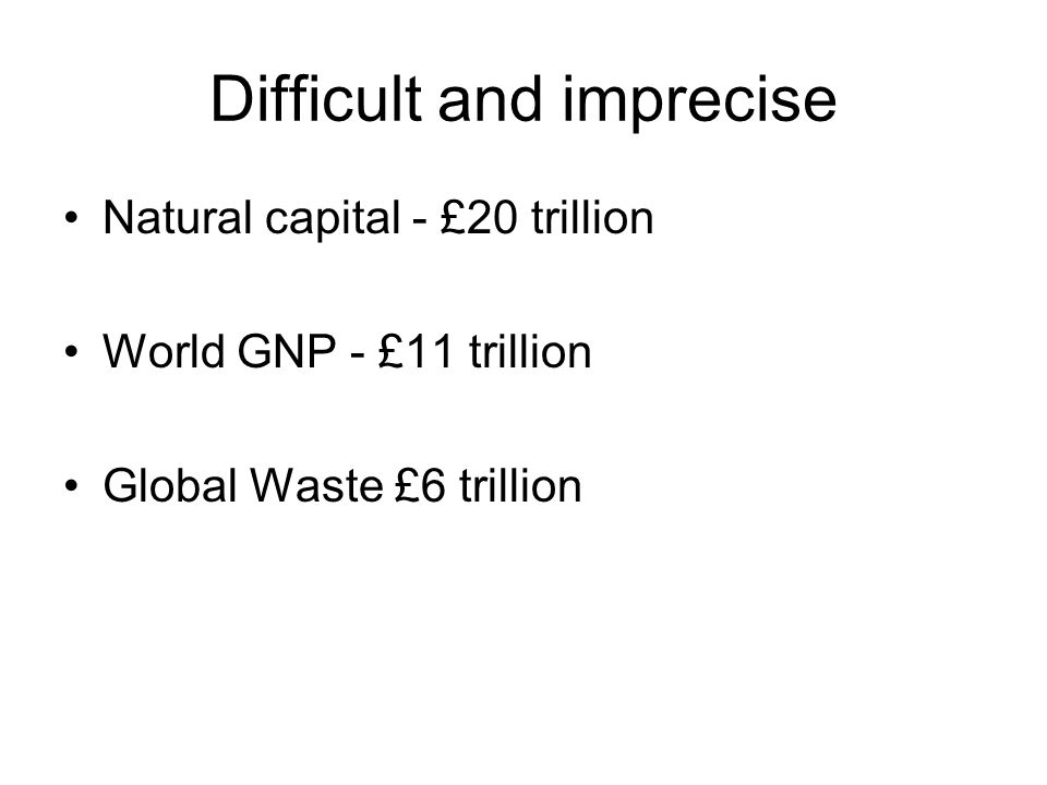 Difficult and imprecise Natural capital - £20 trillion World GNP - £11 trillion Global Waste £6 trillion