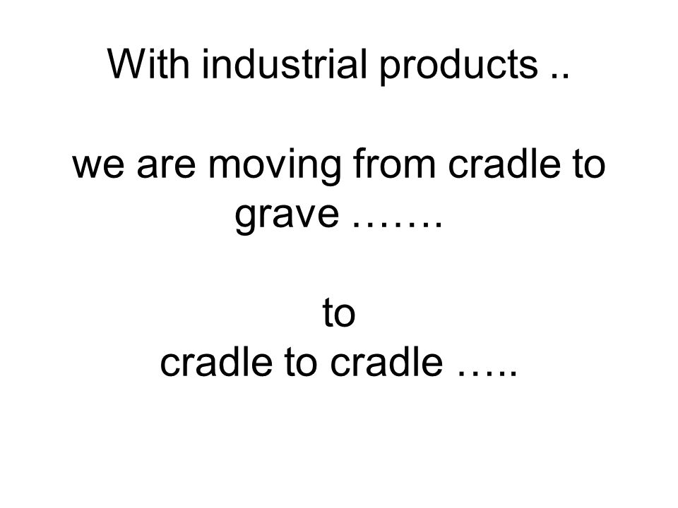 With industrial products.. we are moving from cradle to grave ……. to cradle to cradle …..