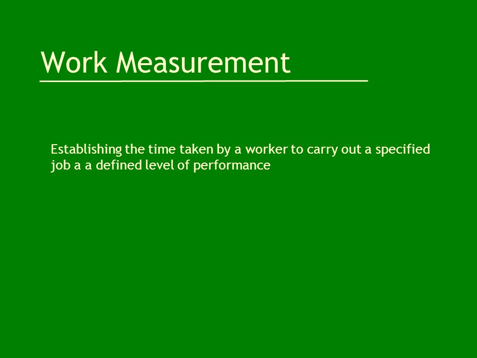 Work Measurement Establishing the time taken by a worker to carry out a specified job a a defined level of performance