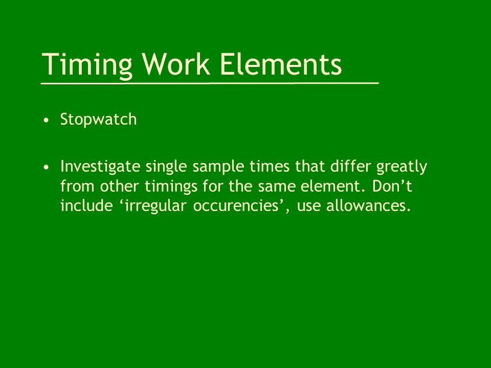 Timing Work Elements Stopwatch Investigate single sample times that differ greatly from other timings for the same element.