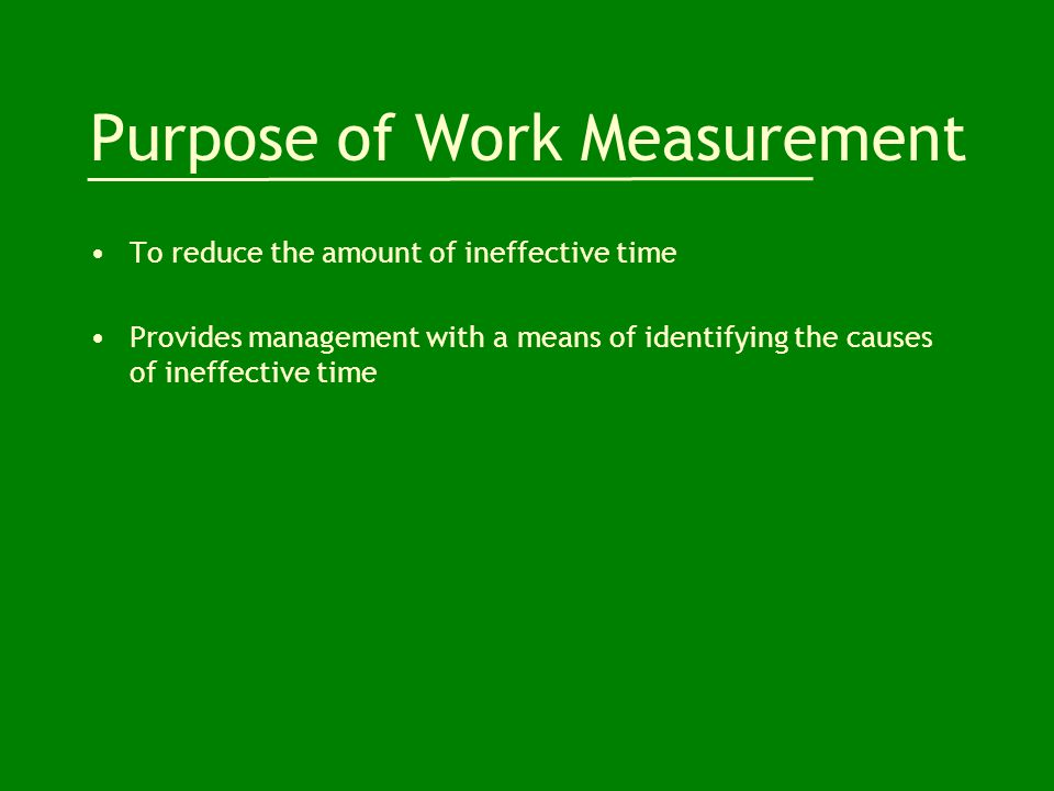 Purpose of Work Measurement To reduce the amount of ineffective time Provides management with a means of identifying the causes of ineffective time
