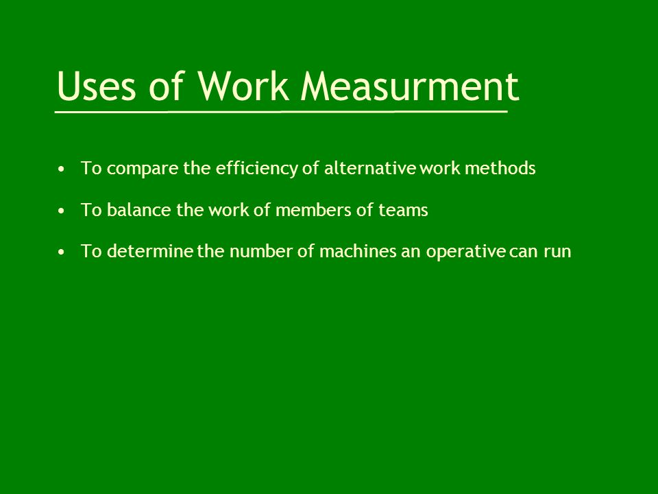 Uses of Work Measurment To compare the efficiency of alternative work methods To balance the work of members of teams To determine the number of machines an operative can run