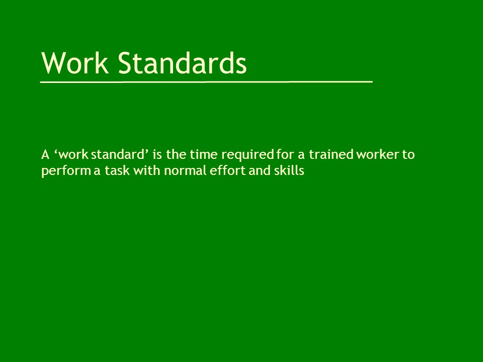 Work Standards A 'work standard' is the time required for a trained worker to perform a task with normal effort and skills