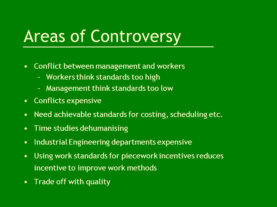 Areas of Controversy Conflict between management and workers –Workers think standards too high –Management think standards too low Conflicts expensive Need achievable standards for costing, scheduling etc.
