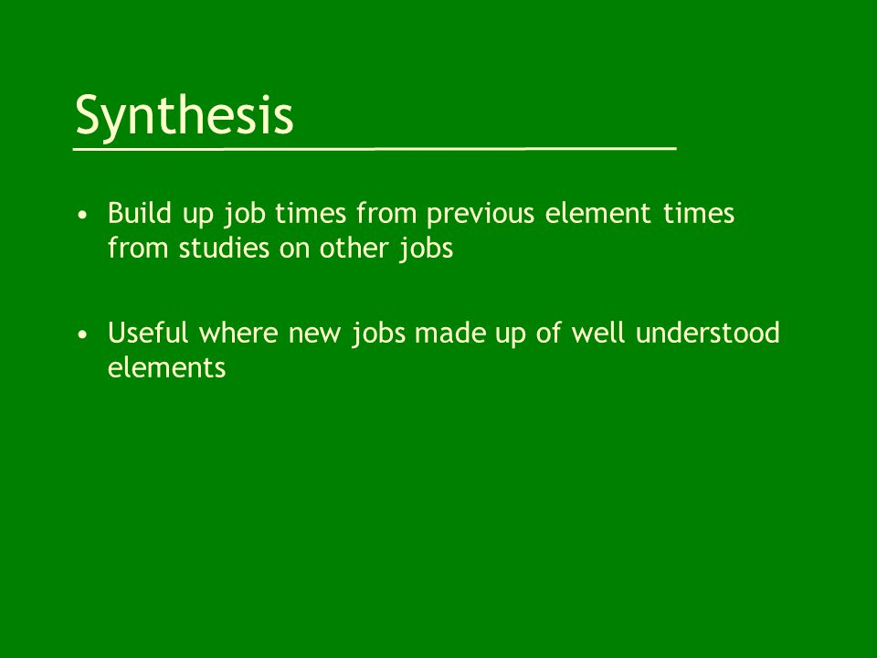 Synthesis Build up job times from previous element times from studies on other jobs Useful where new jobs made up of well understood elements