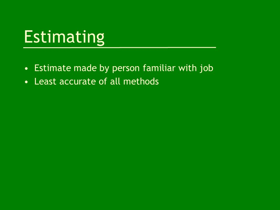 Estimating Estimate made by person familiar with job Least accurate of all methods