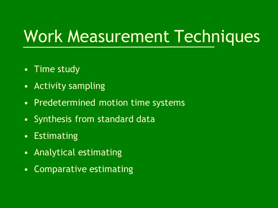 Work Measurement Techniques Time study Activity sampling Predetermined motion time systems Synthesis from standard data Estimating Analytical estimating Comparative estimating