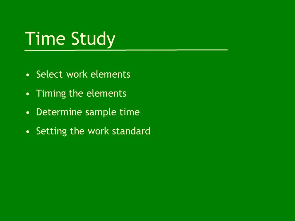 Time Study Select work elements Timing the elements Determine sample time Setting the work standard