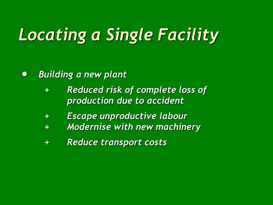 Locating a Single Facility  On-site expansion +Keeps management together +Reduces construction time & costs +Avoids splitting up operations -Diseconomies of scale -Poor materials handling -Increasingly complex production control -Lack of space