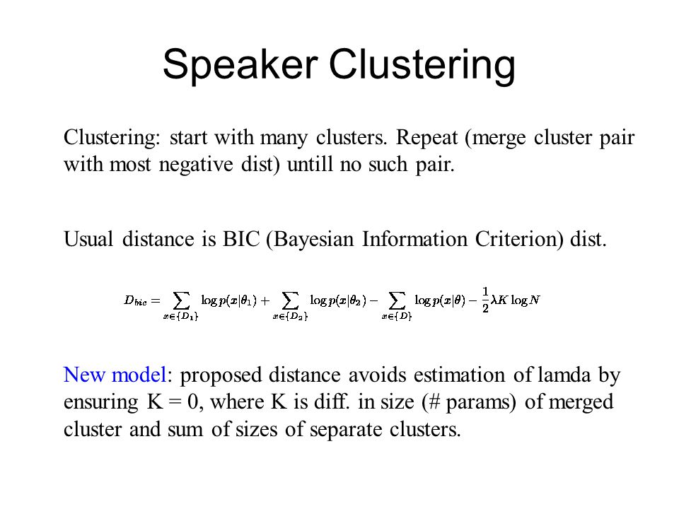 Speaker Clustering Usual distance is BIC (Bayesian Information Criterion) dist. Clustering: start with many clusters. Repeat (merge cluster pair with