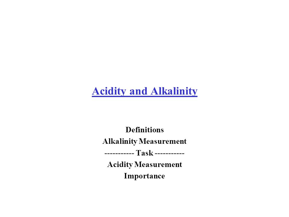 Acidity and Alkalinity Definitions Alkalinity Measurement Task Acidity Measurement Importance