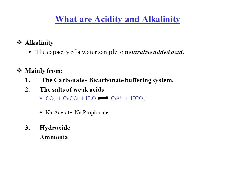  Alkalinity  The capacity of a water sample to neutralise added acid.