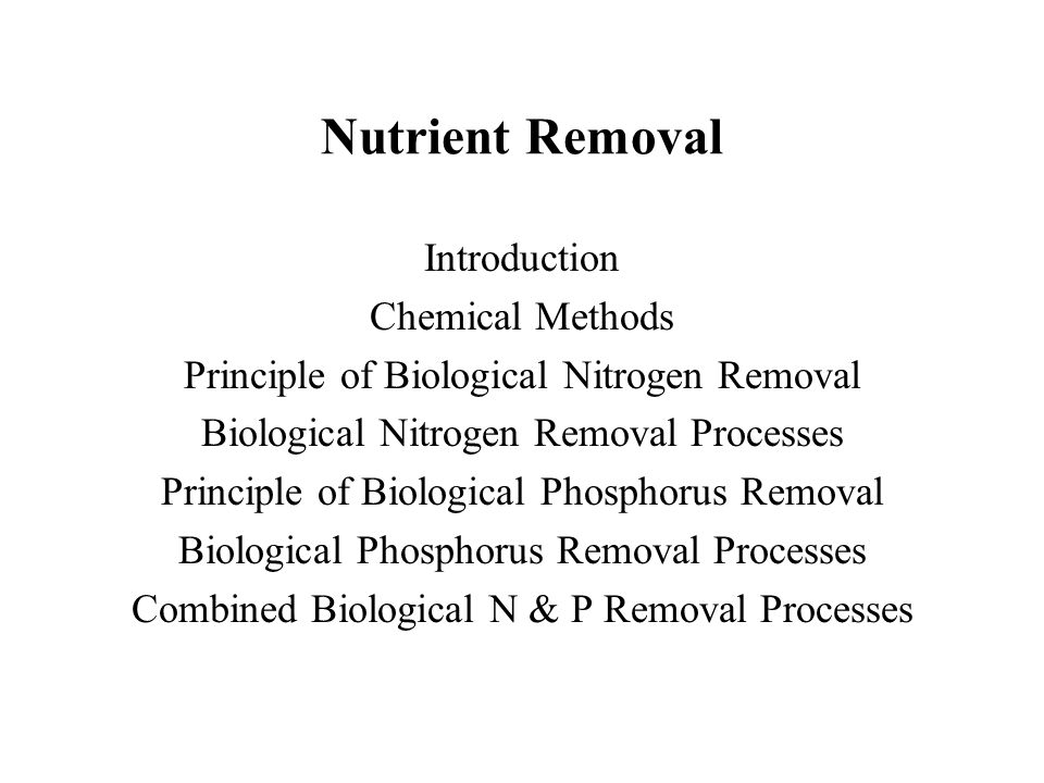 Nutrient Removal Introduction Chemical Methods Principle of Biological Nitrogen Removal Biological Nitrogen Removal Processes Principle of Biological Phosphorus Removal Biological Phosphorus Removal Processes Combined Biological N & P Removal Processes