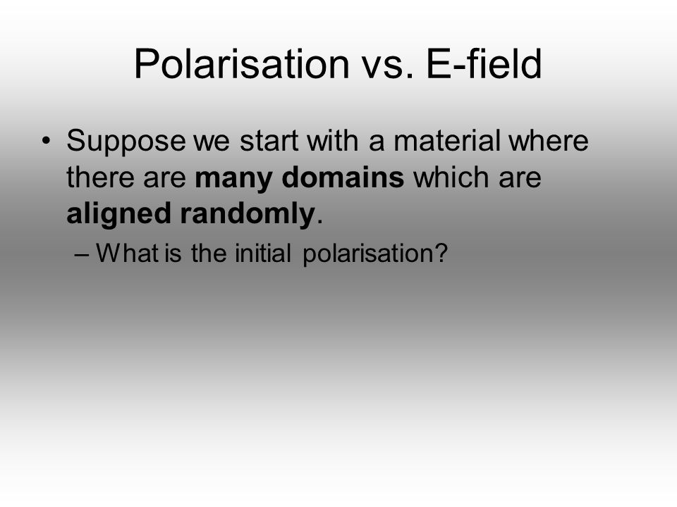 Polarisation vs. E-field Suppose we start with a material where there are many domains which are aligned randomly. –What is the initial polarisation?