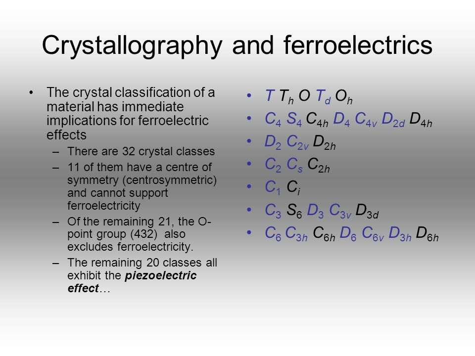Crystallography and ferroelectrics The crystal classification of a material has immediate implications for ferroelectric effects –There are 32 crystal