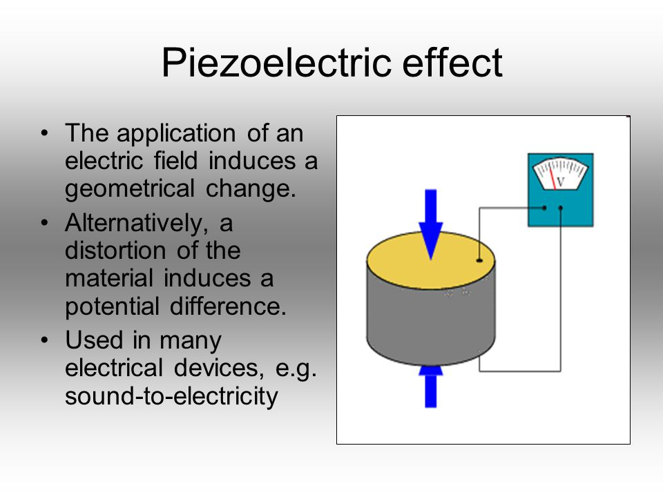 Piezoelectric effect The application of an electric field induces a geometrical change. Alternatively, a distortion of the material induces a potentia