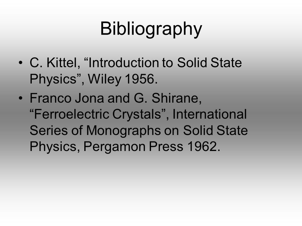 """Bibliography C. Kittel, """"Introduction to Solid State Physics"""", Wiley 1956. Franco Jona and G. Shirane, """"Ferroelectric Crystals"""", International Series"""