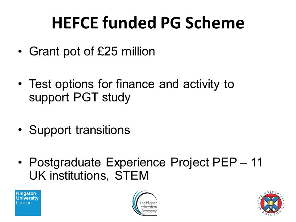 HEFCE funded PG Scheme Grant pot of £25 million Test options for finance and activity to support PGT study Support transitions Postgraduate Experience Project PEP – 11 UK institutions, STEM
