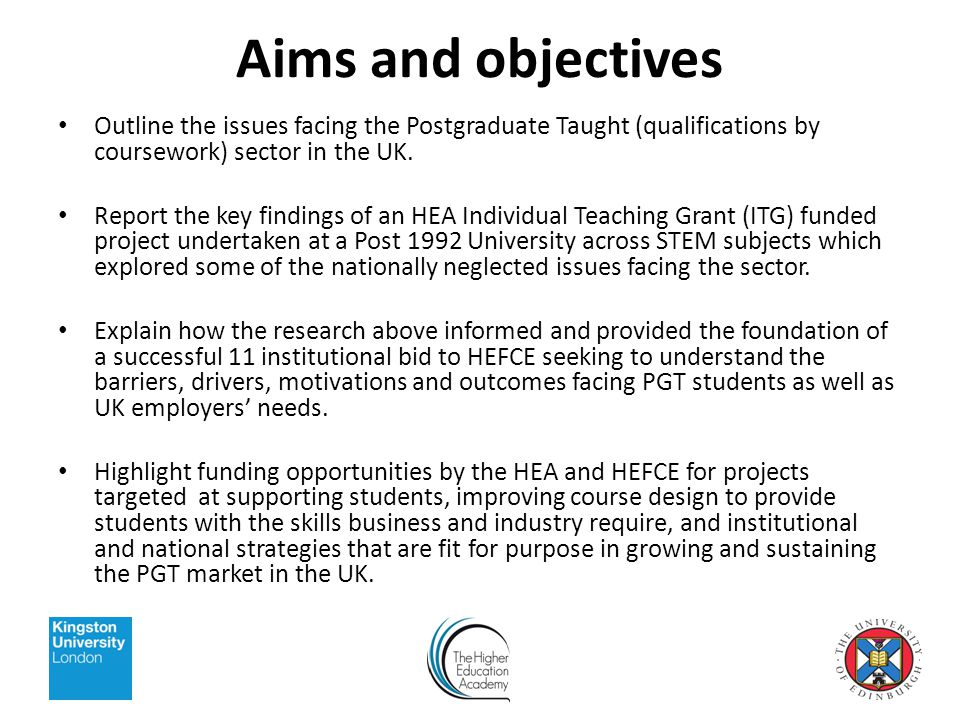 Aims and objectives Outline the issues facing the Postgraduate Taught (qualifications by coursework) sector in the UK.