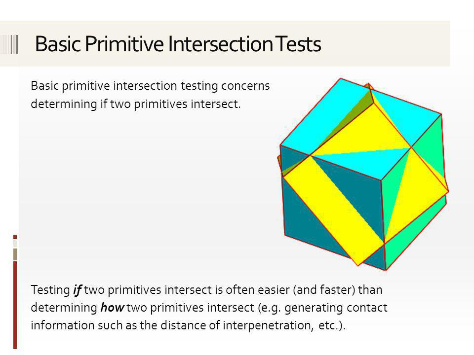 Consult the recommended course text for details of the following tests: Separating-axis test Sphere against plane Box against plane Cone against plane Sphere against AABB Sphere against OBB Sphere against triangle Sphere against polygon AABB against polygon Triangle against triangle Two illustrative forms of closest point test are explored next.