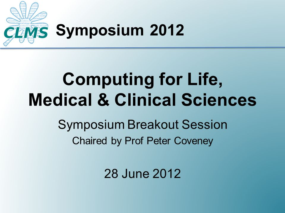 Computing for Life, Medical & Clinical Sciences Symposium Breakout Session Chaired by Prof Peter Coveney 28 June 2012 Symposium 2012